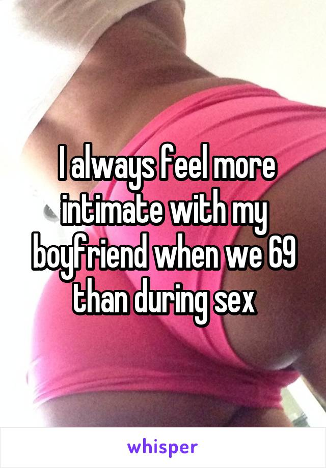 I always feel more intimate with my boyfriend when we 69 than during sex
