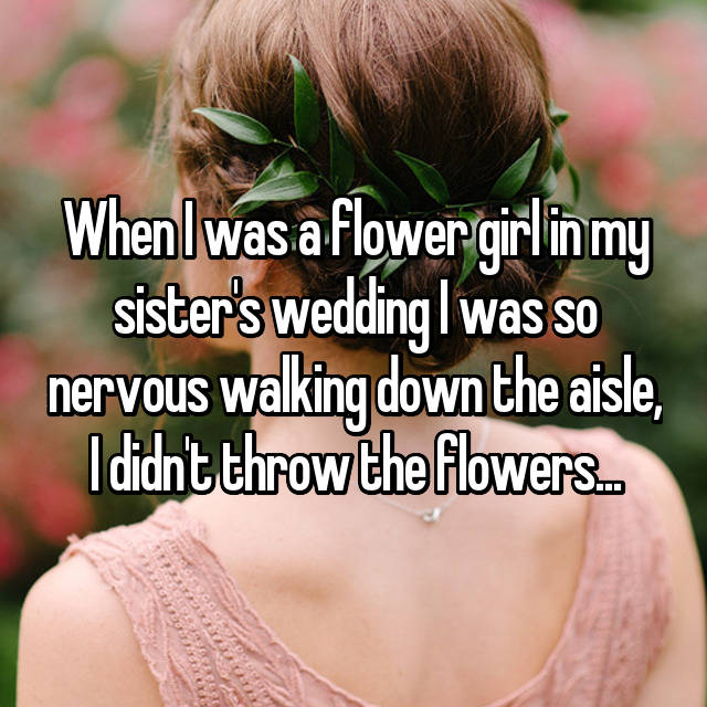 When I was a flower girl in my sister's wedding I was so nervous walking down the aisle, I didn't throw the flowers... 😬