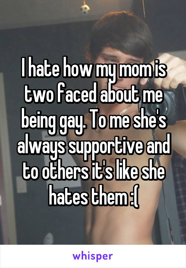 I hate how my mom is two faced about me being gay. To me she