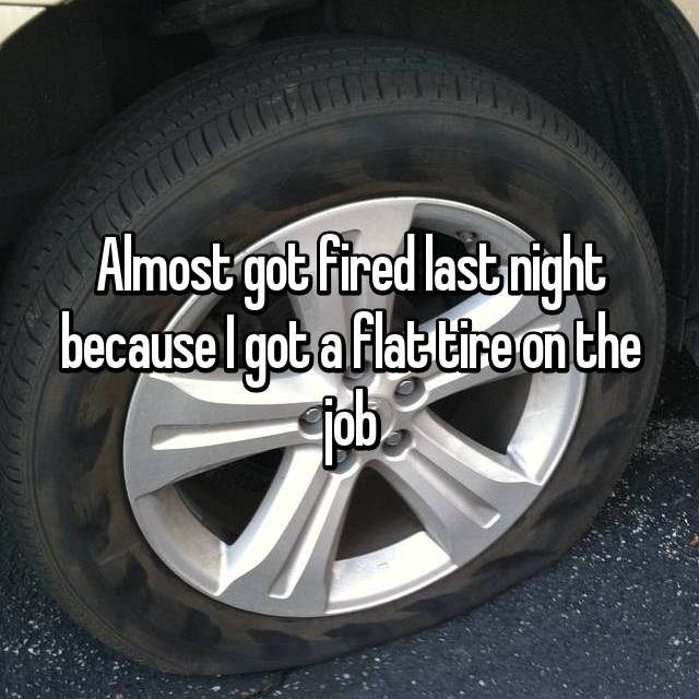 Almost got fired last night because I got a flat tire on the job