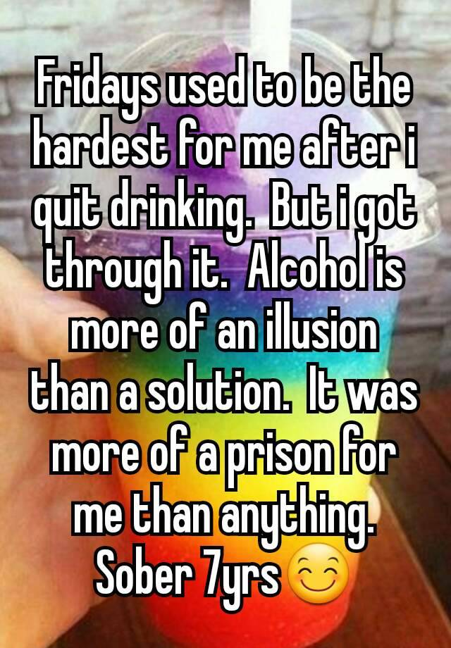 Fridays used to be the hardest for me after i quit drinking.  But i got through it.  Alcohol is more of an illusion than a solution.  It was more of a prison for me than anything.  Sober 7yrs😊