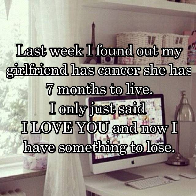 Last week I found out my girlfriend has cancer she has 7 months to live. I only just said  I LOVE YOU and now I have something to lose.