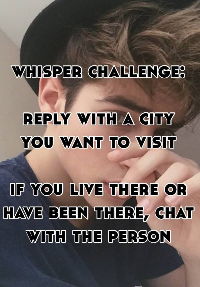 whisper challenge:  reply with a city  you want to visit  if you live there or have been there, chat with the person