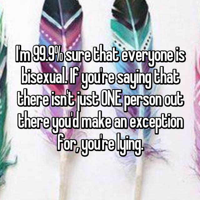 I'm 99.9% sure that everyone is bisexual. If you're saying that there isn't just ONE person out there you'd make an exception for, you're lying.