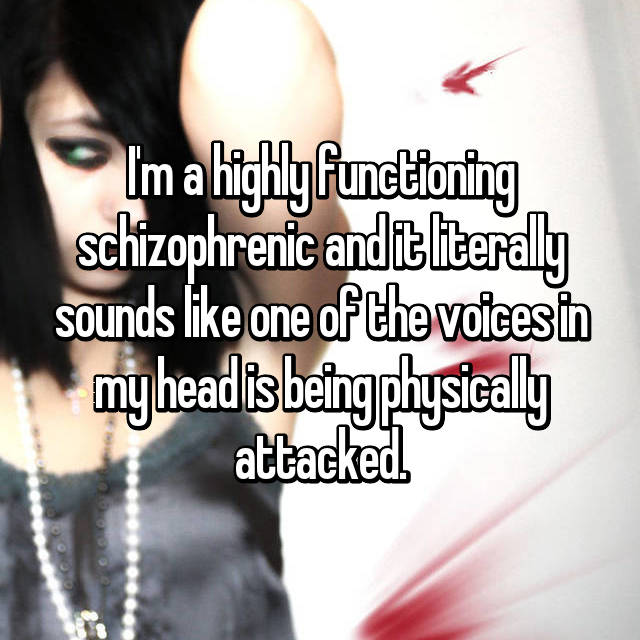 I'm a highly functioning schizophrenic and it literally sounds like one of the voices in my head is being physically attacked.