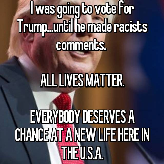 I was going to vote for Trump...until he made racists comments.   ALL LIVES MATTER.  EVERYBODY DESERVES A CHANCE AT A NEW LIFE HERE IN THE U.S.A.