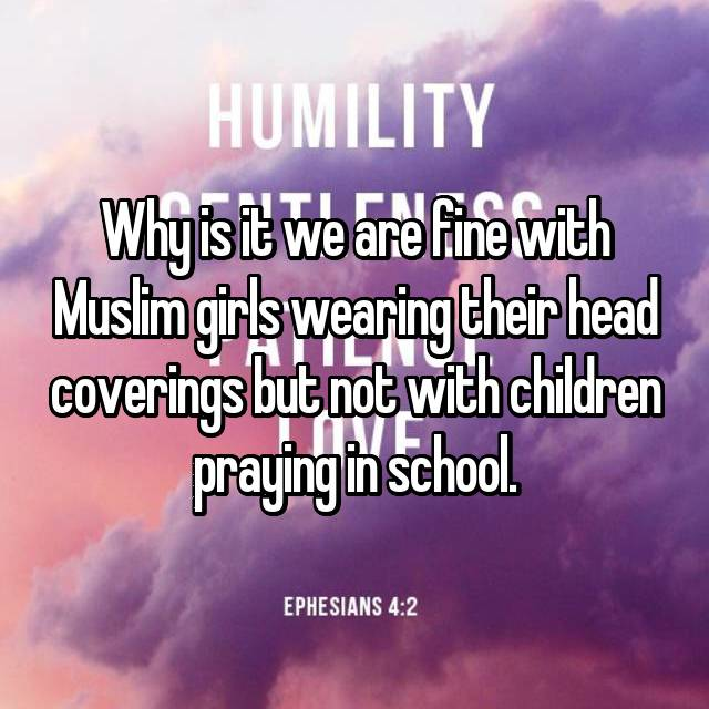 Why is it we are fine with Muslim girls wearing their head coverings but not with children praying in school.