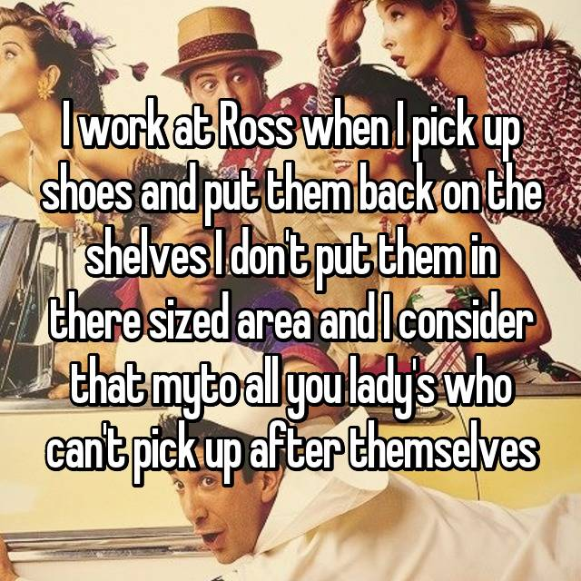 I work at Ross when I pick up shoes and put them back on the shelves I don't put them in there sized area and I consider that my🖕to all you lady's who can't pick up after themselves