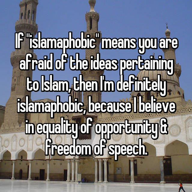 """If """"islamaphobic"""" means you are afraid of the ideas pertaining to Islam, then I'm definitely islamaphobic, because I believe in equality of opportunity & freedom of speech."""