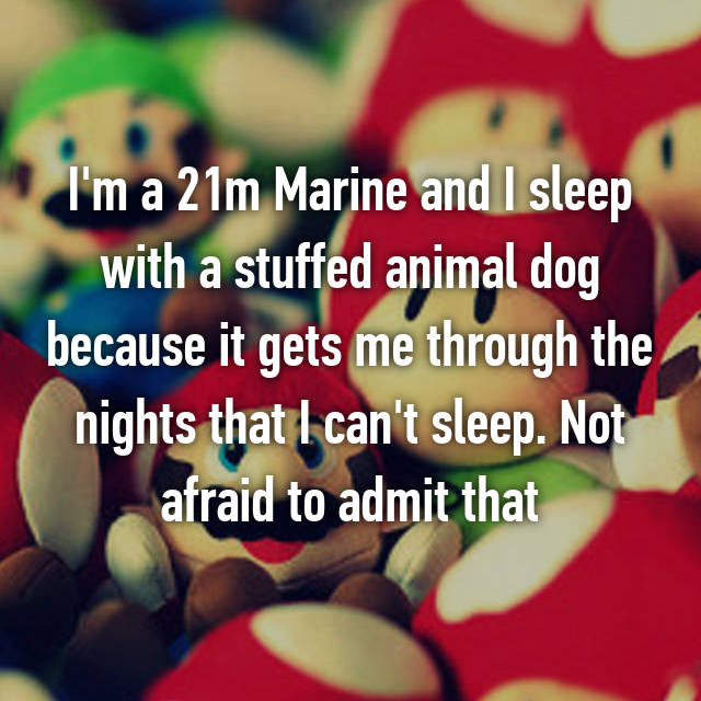 I'm a 21m Marine and I sleep with a stuffed animal dog because it gets me through the nights that I can't sleep. Not afraid to admit that