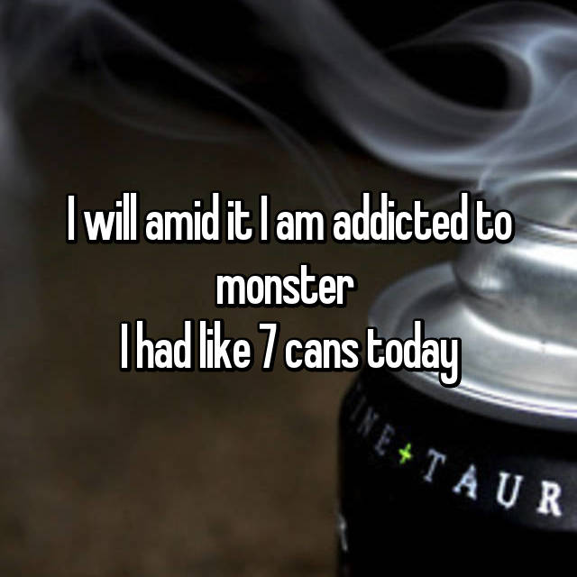 I will amid it I am addicted to monster  I had like 7 cans today