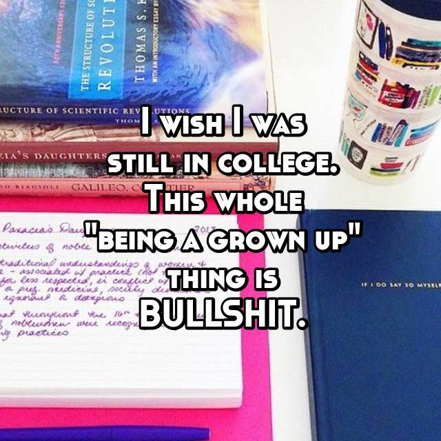"""I wish I was still in college. This whole """"being a grown up"""" thing is BULLSHIT."""