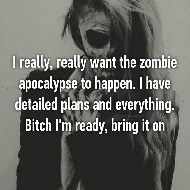 I really, really want the zombie apocalypse to happen. I have detailed plans and everything. Bitch I'm ready, bring it on