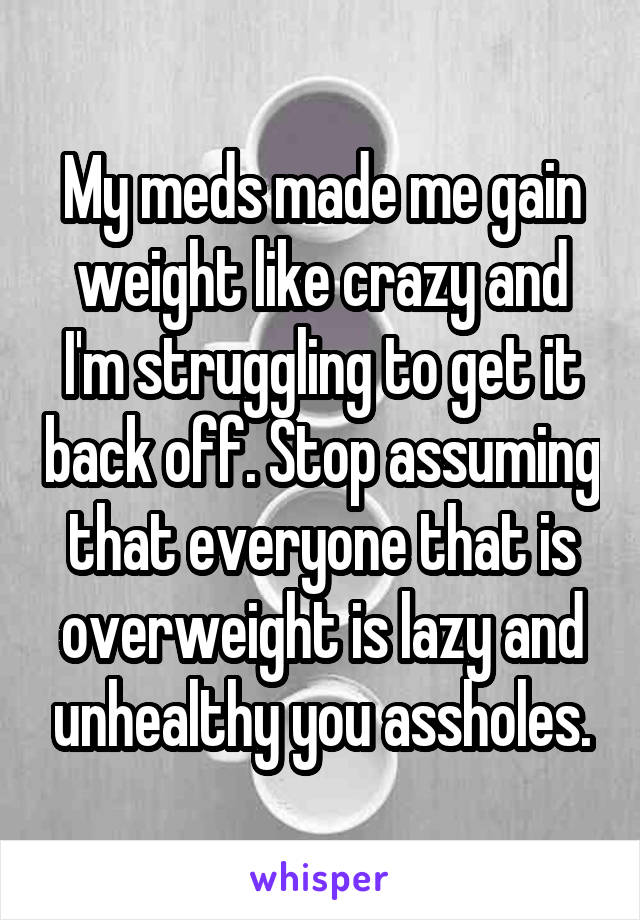 Meds made me gain weight like crazy and im struggling to get it my meds made me gain weight like crazy and im struggling to get it back off ccuart Gallery