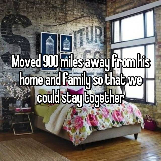 Moved 900 miles away from his home and family so that we could stay together