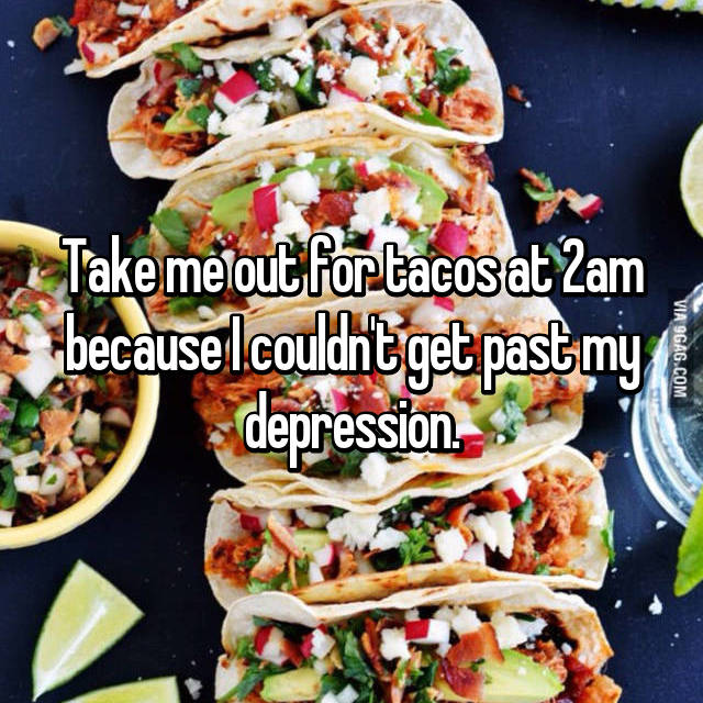 Take me out for tacos at 2am because I couldn't get past my depression.