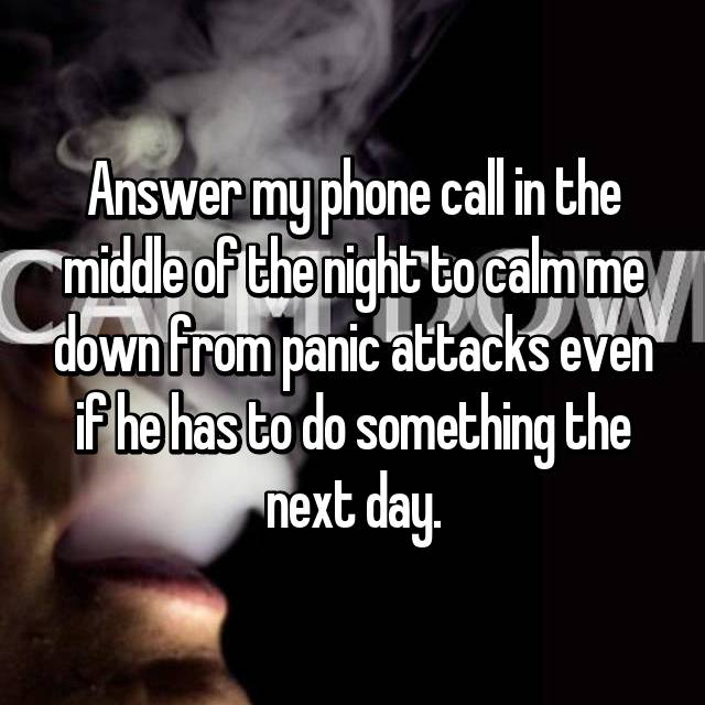 Answer my phone call in the middle of the night to calm me down from panic attacks even if he has to do something the next day.