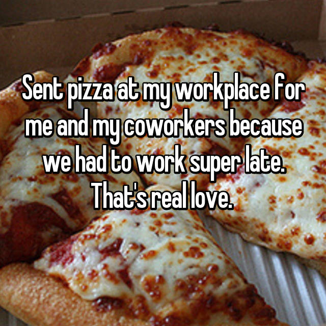 Sent pizza at my workplace for me and my coworkers because we had to work super late. That's real love.  🍕🍕💋