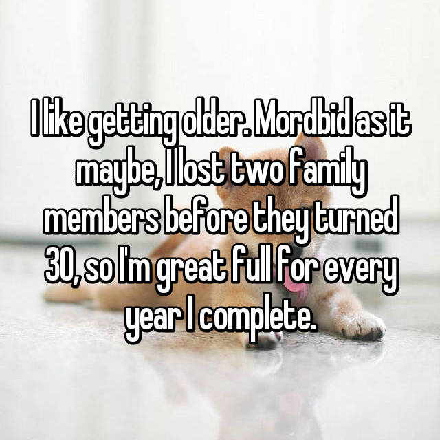 I like getting older. Mordbid as it maybe, I lost two family members before they turned 30, so I'm great full for every year I complete.