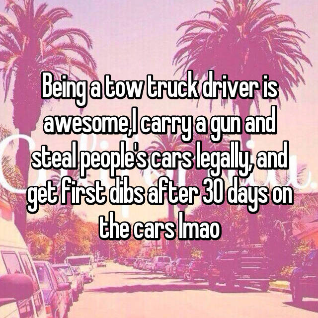 Being a tow truck driver is awesome,I carry a gun and steal people's cars legally, and get first dibs after 30 days on the cars lmao