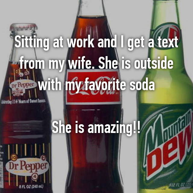 Sitting at work and I get a text from my wife. She is outside with my favorite soda  She is amazing!!