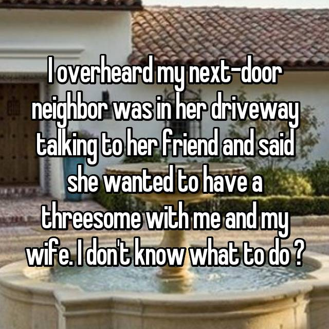 I overheard my next-door neighbor was in her driveway talking to her friend and said she wanted to have a threesome with me and my wife. I don't know what to do 🤔