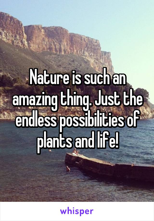 Nature is such an amazing thing. Just the endless possibilities of plants and life!