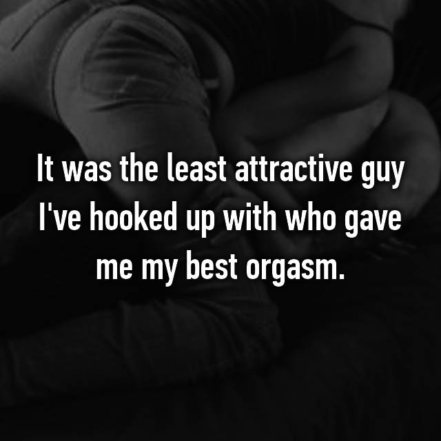 It was the least attractive guy I've hooked up with who gave me my best orgasm.