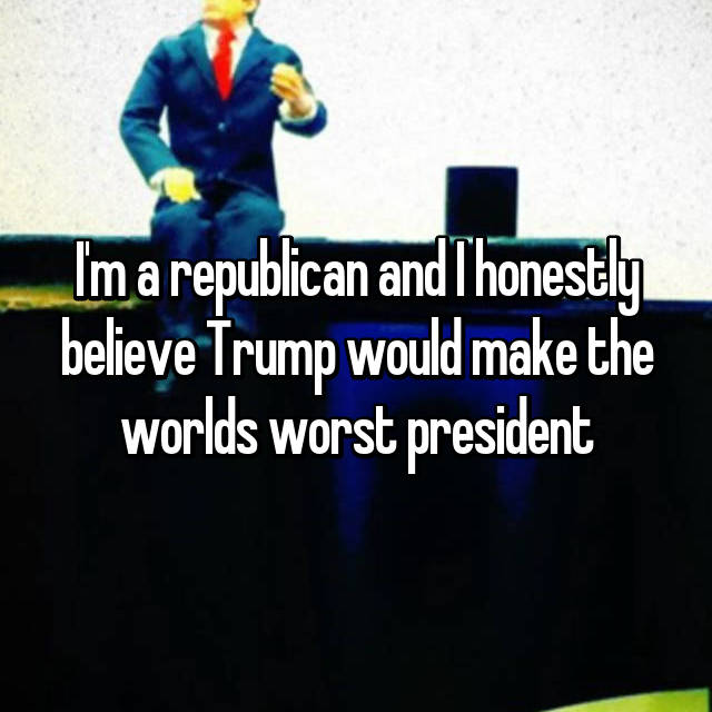 I'm a republican and I honestly believe Trump would make the worlds worst president