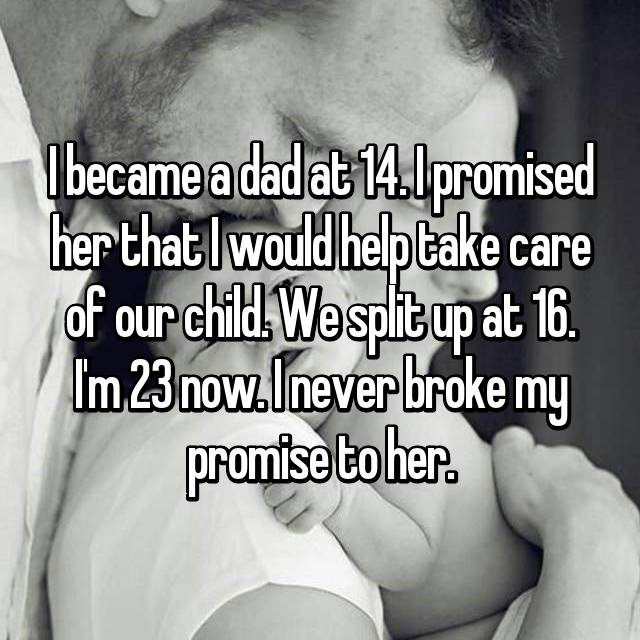 I became a dad at 14. I promised her that I would help take care of our child. We split up at 16. I'm 23 now. I never broke my promise to her.