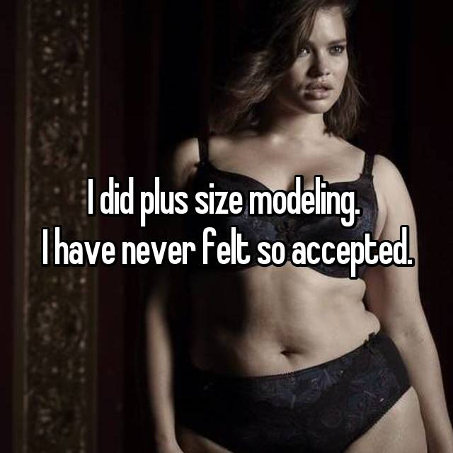 I did plus size modeling.  I have never felt so accepted.