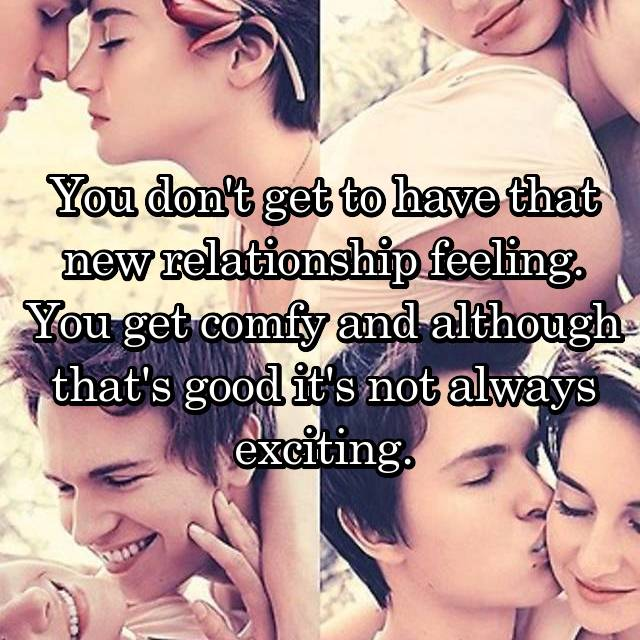You don't get to have that new relationship feeling. You get comfy and although that's good it's not always exciting.