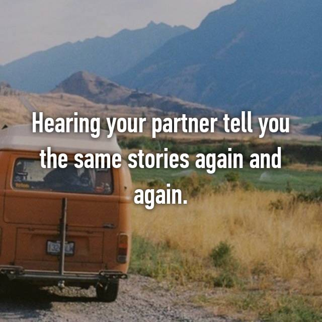 Hearing your partner tell you the same stories again and again.