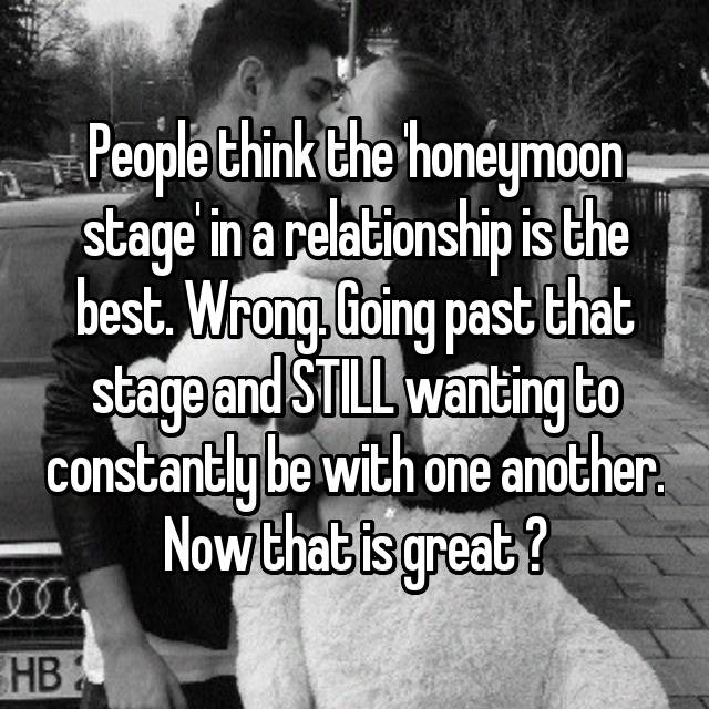 People think the 'honeymoon stage' in a relationship is the best. Wrong. Going past that stage and STILL wanting to constantly be with one another. Now that is great ❤
