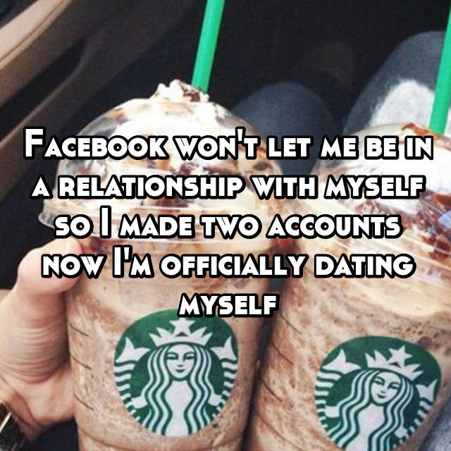 Facebook won't let me be in a relationship with myself so I made two accounts now I'm officially dating myself