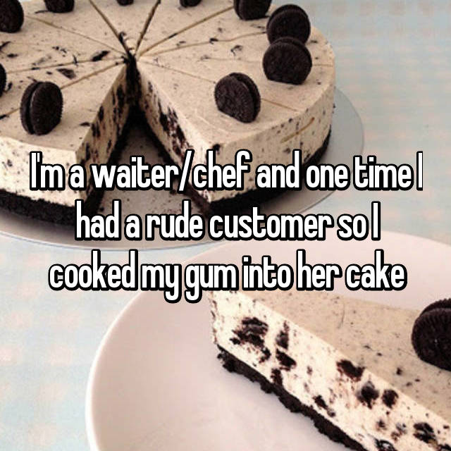 I'm a waiter/chef and one time I had a rude customer so I cooked my gum into her cake