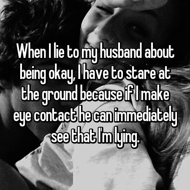 When I lie to my husband about being okay, I have to stare at the ground because if I make eye contact he can immediately see that I'm lying.