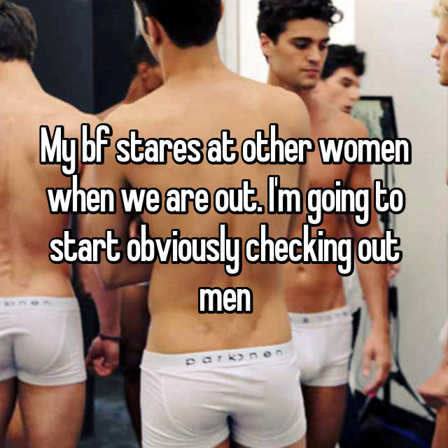 My bf stares at other women when we are out. I'm going to start obviously checking out men