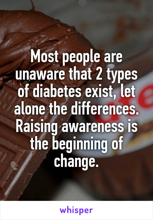 Most people are unaware that 2 types of diabetes exist, let alone the differences. Raising awareness is the beginning of change.