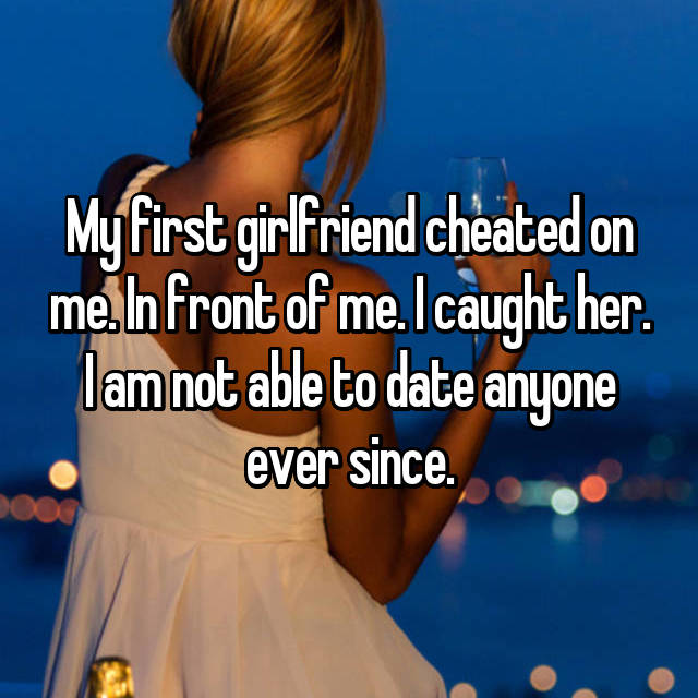 My first girlfriend cheated on me. In front of me. I caught her. I am not able to date anyone ever since.
