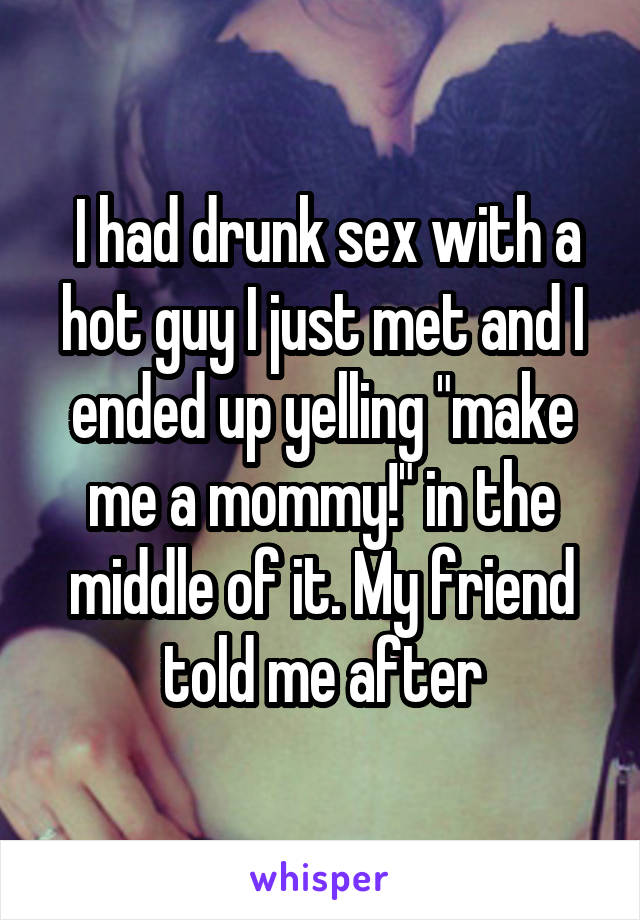 I had drunk sex with a hot guy I just met and I ended up yelling