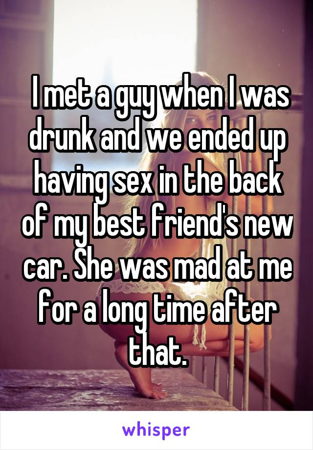 I met a guy when I was drunk and we ended up having sex in the back of my<br /> best friend