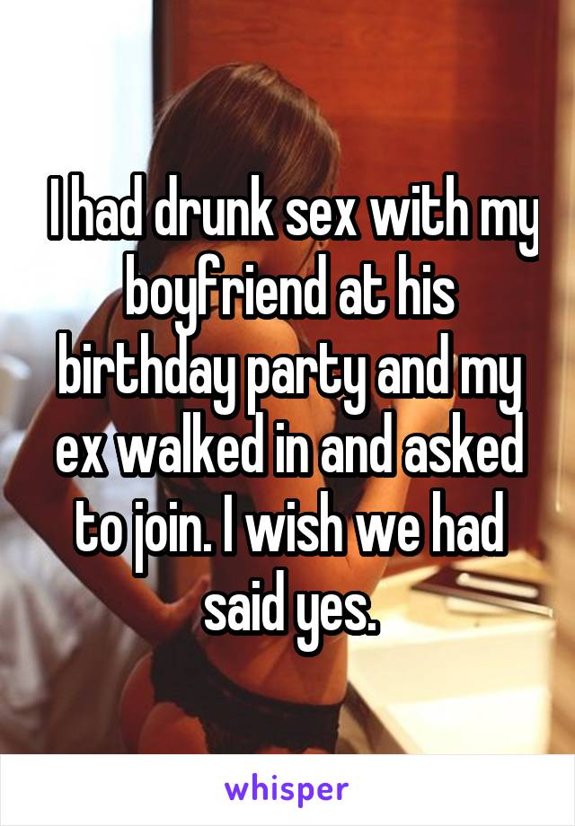 I had drunk sex with my boyfriend at his birthday party and my ex walked<br /> in and asked to join. I wish we had said yes.