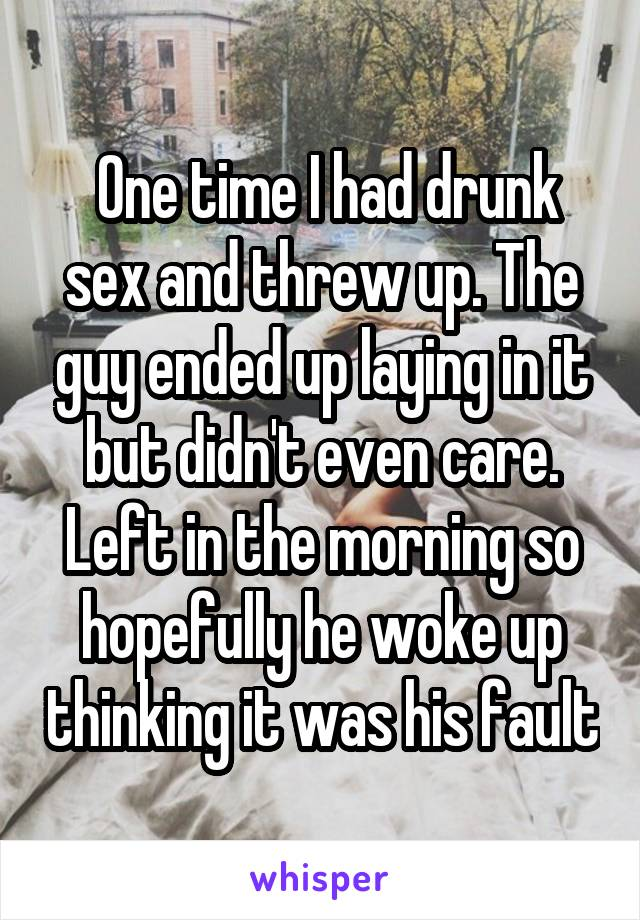 One time I had drunk sex and threw up. The guy ended up laying in it but<br /> didn