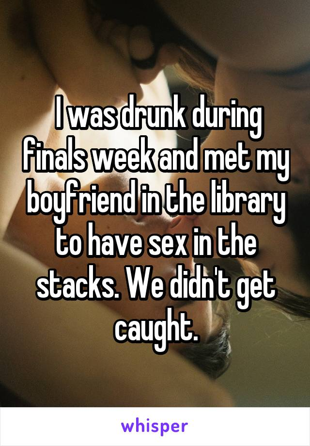 I was drunk during finals week and met my boyfriend in the library to have<br /> sex in the stacks. We didn