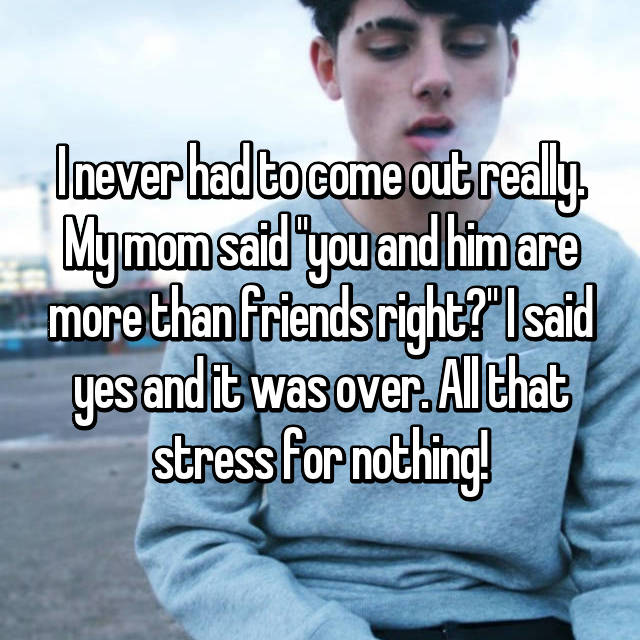 """I never had to come out really. My mom said """"you and him are more than friends right?"""" I said yes and it was over. All that stress for nothing!"""