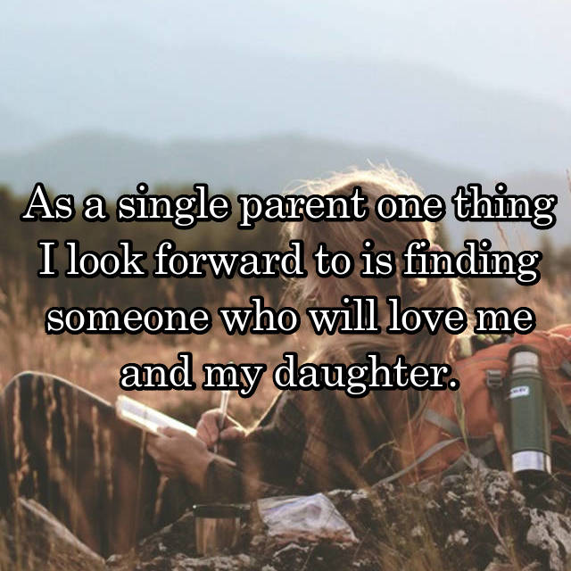 As a single parent one thing I look forward to is finding someone who will love me and my daughter.