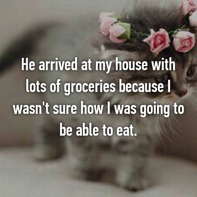 He arrived at my house with lots of groceries because I wasn't sure how I was going to be able to eat.