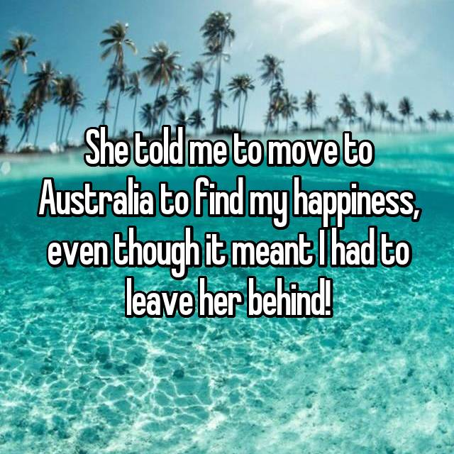 She told me to move to Australia to find my happiness, even though it meant I had to leave her behind!