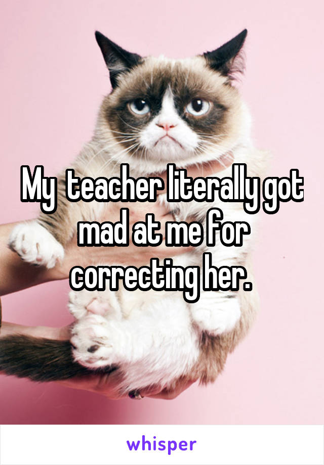 My teacher is mad at me...?